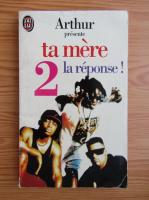Anticariat: Arthur presente ta mere, volumul 2. La reponse