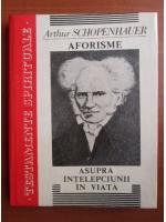 Anticariat: Arthur Schopenhauer - Aforisme asupra intelepciunii in viata (coperti cartonate)