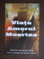 Arthur Schopenhauer - Viata, amorul, moartea