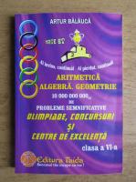 Artur Balauca - Aritmetica, algebra, geometrie. 10.000.000.000 de probleme semnificative pentru olimpiade, concursuri si centre de excelenta. Clasa a VI-a
