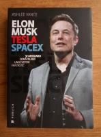 Ashlee Vance - Elon Musk, Tesla SpaceX si misiunea construirii unui viitor fantastic