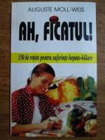 Anticariat: Auguste Moll Weis - Ah, ficatul! 150 de retete pentru suferintele hepato-biliare