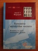 Aurel I. Rogojan - Fereastra serviciilor secrete. Romania in jocul strategiilor globale