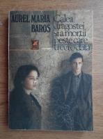 Anticariat: Aurel Maria Baros - Calea dragostei si a mortii peste care treci odata