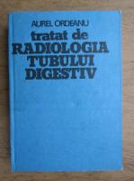 Aurel Ordeanu - Tratat de radiologia tubului digestiv