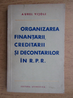 Anticariat: Aurel Vijoli - Organizarea finantarii, creditarii si decontarilor in R.P.R.