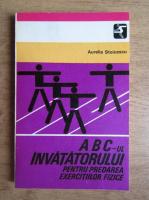 Anticariat: Aurelia Stoicescu - ABC-ul invatatorului pentru predarea exercitiilor fizice