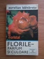 Anticariat: Aurelian Baltaretu - Florile. Parfum si culoare
