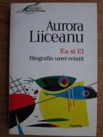Aurora Liiceanu - Ea si El. Biografia unei relatii