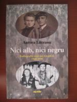 Aurora Liiceanu - Nici alb, nici negru (radiografia unui sat romanesc 1948-1998)