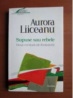 Aurora Liiceanu - Supuse sau rebele (doua versiuni ale feminitatii)