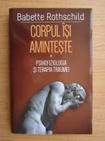 Anticariat: Babette Rothschild - Corpul isi aminteste. Psihofiziologia si terapia traumei