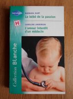 Anticariat: Barbara Hart, Caroline Anderson - Le bebe de la passion. L'amour interdit d'un medicin