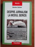 Barbie Zelizer - Despre jurnalism la modul serios