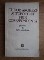 Anticariat: Barbu Cioculescu - Tudor Arghezi, autoportret prin corespondenta