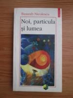 Basarab Nicolescu - Noi, particula si lumea