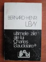 Bernard-Henri Levy - Ultimele zile ale lui Charles Baudelaire