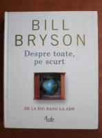 Bill Bryson - Despre toate, pe scurt. De la Big Bang la ADN