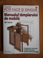 Anticariat: Bill Hylton - Manualul tamplarului de mobila