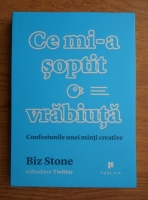 Biz Stone - Ce mi-a soptit o vrabiuta. Confesiunile unei minti creative