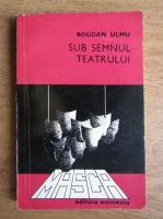 Anticariat: Bogdan Ulmu - Sub semnul teatrului