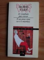 Boris Vian - Je voudrais pas crever. N-as prea vrea ca s-o mierlesc (editie bilingva)