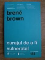 Brene Brown - Curajul de a fi vulnerabil. Schimba felul in care traiesti, iubesti, educi si conduci