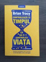 Brian Tracy - Controleaza-ti timpul ca sa-ti controlezi viata