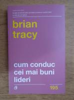 Brian Tracy - Cum conduc cei mai buni lideri