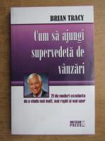 Brian Tracy - Cum sa ajungi supervedeta de vanzari