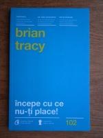 Brian Tracy - Incepe cu ce nu-ti place!