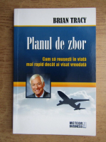 Brian Tracy - Planul de zbor. Cum sa reusesti in viata mai rapid decat ai visat vreodata