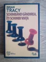 Brian Tracy - Schimband gandirea, iti schimbi viata