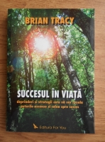 Brian Tracy - Succesul in viata. Deprinderi si strategii care va vor revela puterile ascunse si calea spre succes