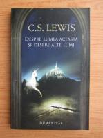 C. S. Lewis - Despre lumea aceasta si despre alte lumi