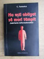 Anticariat: C. Turturica - Nu esti obligat sa mori tampit. Marturia informatorului