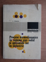Anticariat: Caius Mihaila - Procese termodinamice in sisteme gaz-solid si aplicatiile lor in industrie