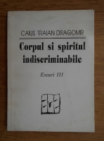 Anticariat: Caius Traian Dragomir - Corpul si spiritul indiscriminabile. Eseuri 3