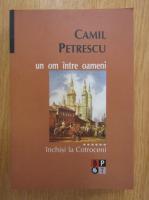 Camil Petrescu - Un om intre oameni, volumul 6. Inchisi la Cotroceni