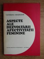 Anticariat: Caterina Bagdasar - Aspecte ale dezvoltarii afectivitatii feminine
