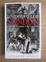 Catharine Arnold - Underworld London