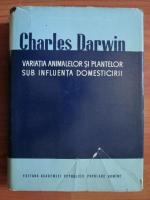 Anticariat: Charles Darwin - Variatia animalelor si plantelor sub influenta domesticirii