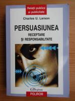 Charles U. Larson - Persuasiunea. Receptare si responsabilitate