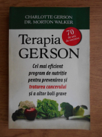 Anticariat: Charlotte Gerson - Terapia Gerson. Cel mai eficient program de nutritie pentru prevenirea si tratarea cancerului si a altor boli grave