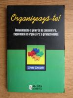 Chris Crouch - Organizeaza-te. Imbunatateste-ti puterea de concentrate, capacitatea de organizare si productivitatea
