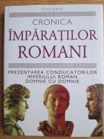 Chris Scarre - Cronica imparatilor romani. Prezentarea conducatorilor imperiului roman domnie cu domnie