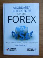 Anticariat: Cliff Wachtel - Abordarea inteligenta a pietei Forex. Metode eficiente pentru a reusi inca de la inceput