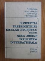 Anticariat: Conceptia presedintelui Nicolae Ceausescu despre noua ordine economica internationala