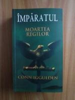 Anticariat: Conn Iggulden - Imparatul. Moartea Regilor