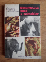 Constant Mihailescu - Necunoscuta lume a animalelor